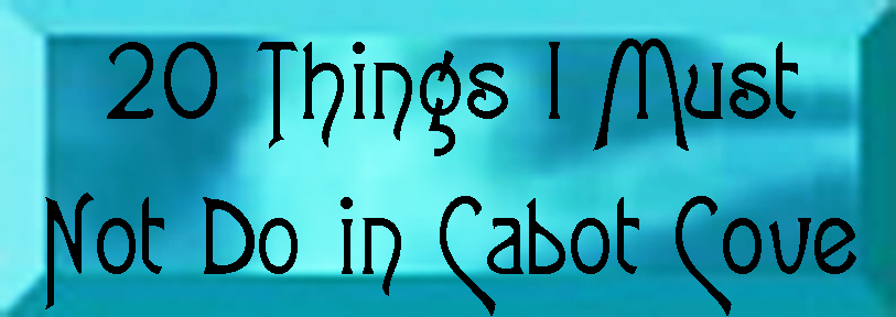 Twenty Things I Must Not Do in Cabot Cove